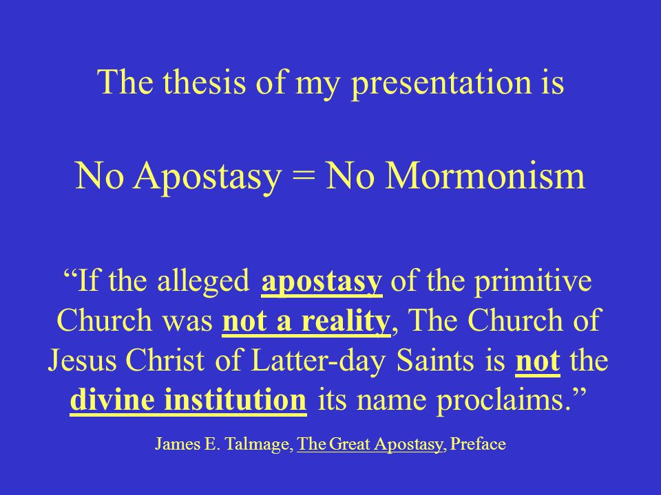 "The thesis of my presentation is ""If the alleged apostasy of the primitive Church was not a reality, The Church of Jesus Christ of Latter-day Saints i"