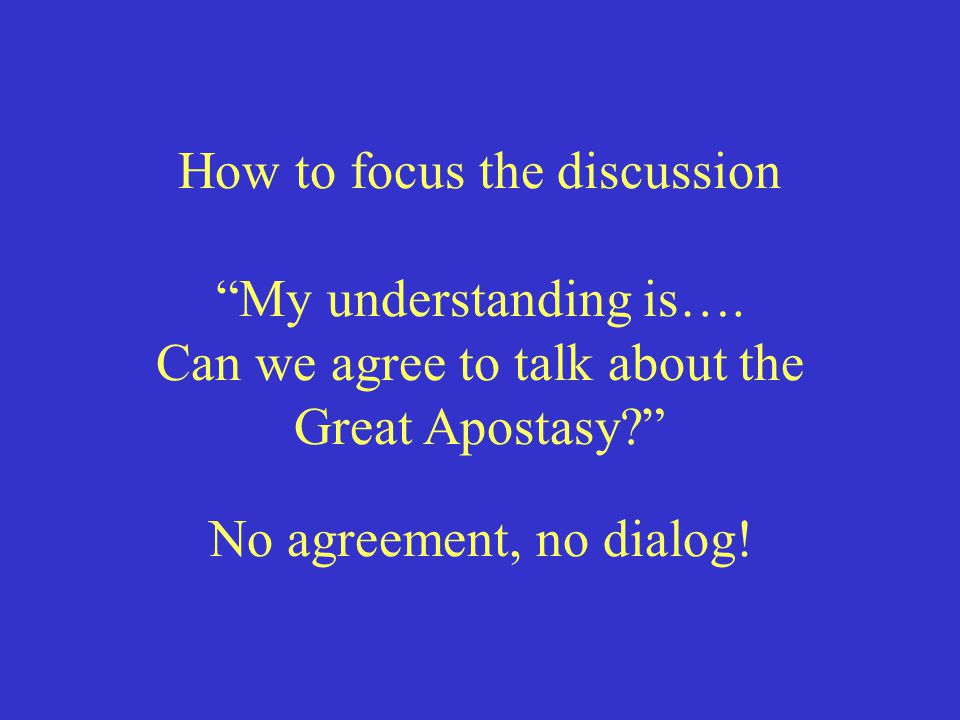 "How to focus the discussion ""My understanding is…. Can we agree to talk about the Great Apostasy?"" No agreement, no dialog!"