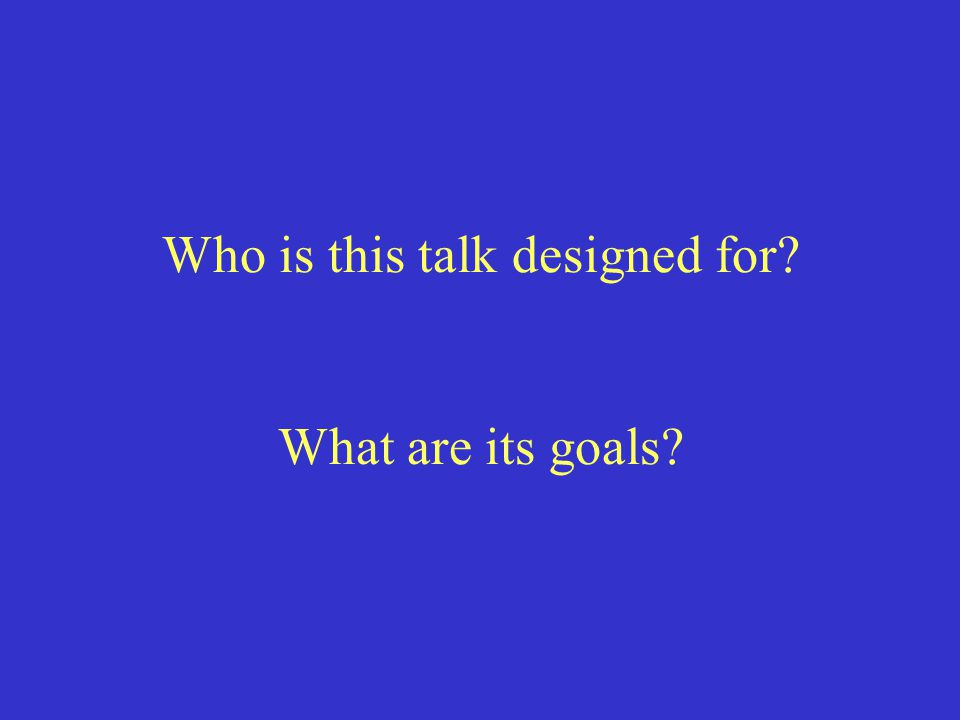 Who is this talk designed for? What are its goals?