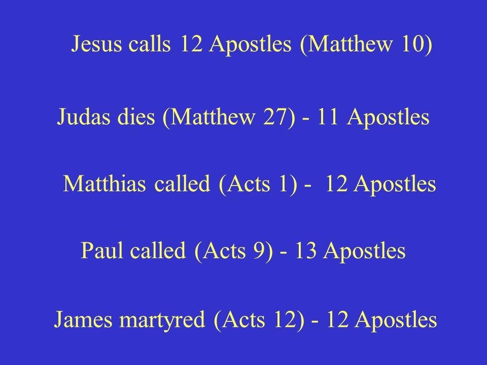 Judas dies (Matthew 27) - 11 Apostles Jesus calls 12 Apostles (Matthew 10) Matthias called (Acts 1) - 12 Apostles Paul called (Acts 9) - 13 Apostles James martyred (Acts 12) - 12 Apostles