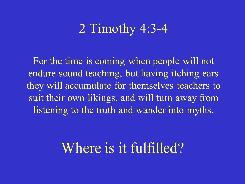 2 Timothy 4:3-4 Where is it fulfilled? For the time is coming when people will not endure sound teaching, but having itching ears they will accumulate