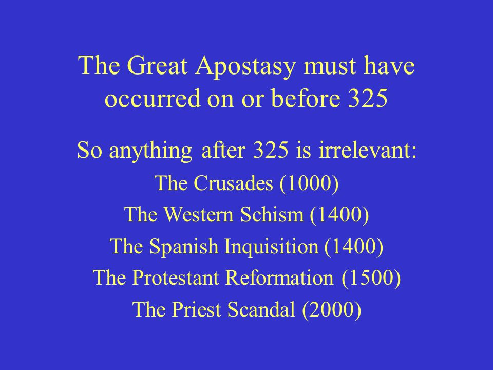 The Great Apostasy must have occurred on or before 325 So anything after 325 is irrelevant: The Crusades (1000) The Western Schism (1400) The Spanish