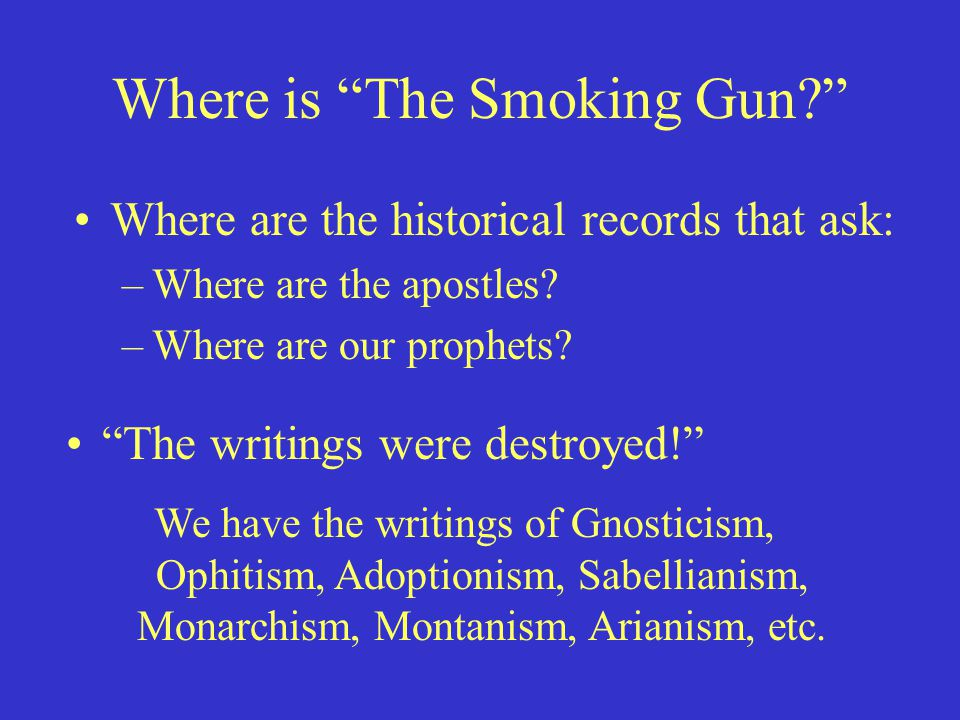 "Where is ""The Smoking Gun?"" Where are the historical records that ask: –Where are the apostles? –Where are our prophets? ""The writings were destroyed!"