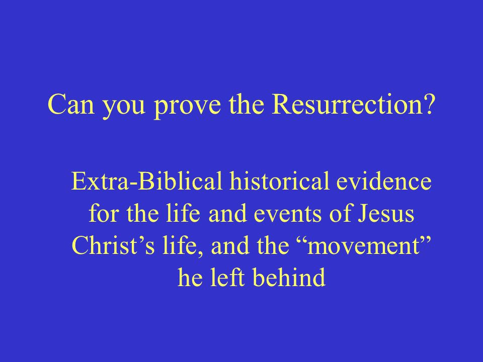 "Can you prove the Resurrection? Extra-Biblical historical evidence for the life and events of Jesus Christ's life, and the ""movement"" he left behind"