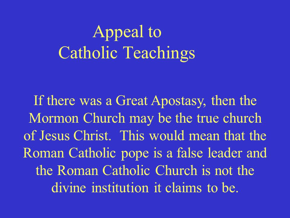 Appeal to Catholic Teachings If there was a Great Apostasy, then the Mormon Church may be the true church of Jesus Christ. This would mean that the Ro