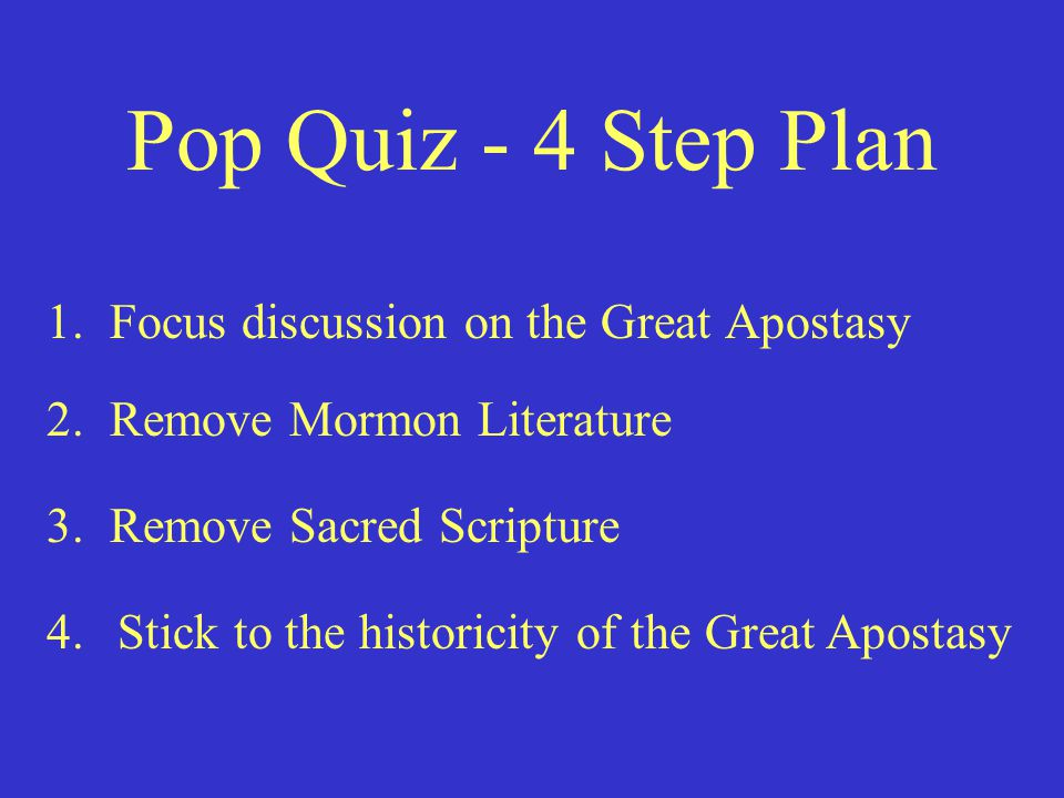 Pop Quiz - 4 Step Plan 1. Focus discussion on the Great Apostasy 2. Remove Mormon Literature 3. Remove Sacred Scripture 4.Stick to the historicity of