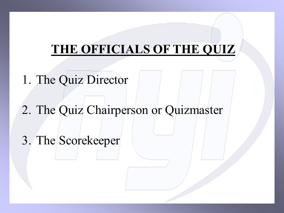 THE OFFICIALS OF THE QUIZ 1.The Quiz Director 2.The Quiz Chairperson or Quizmaster 3.The Scorekeeper
