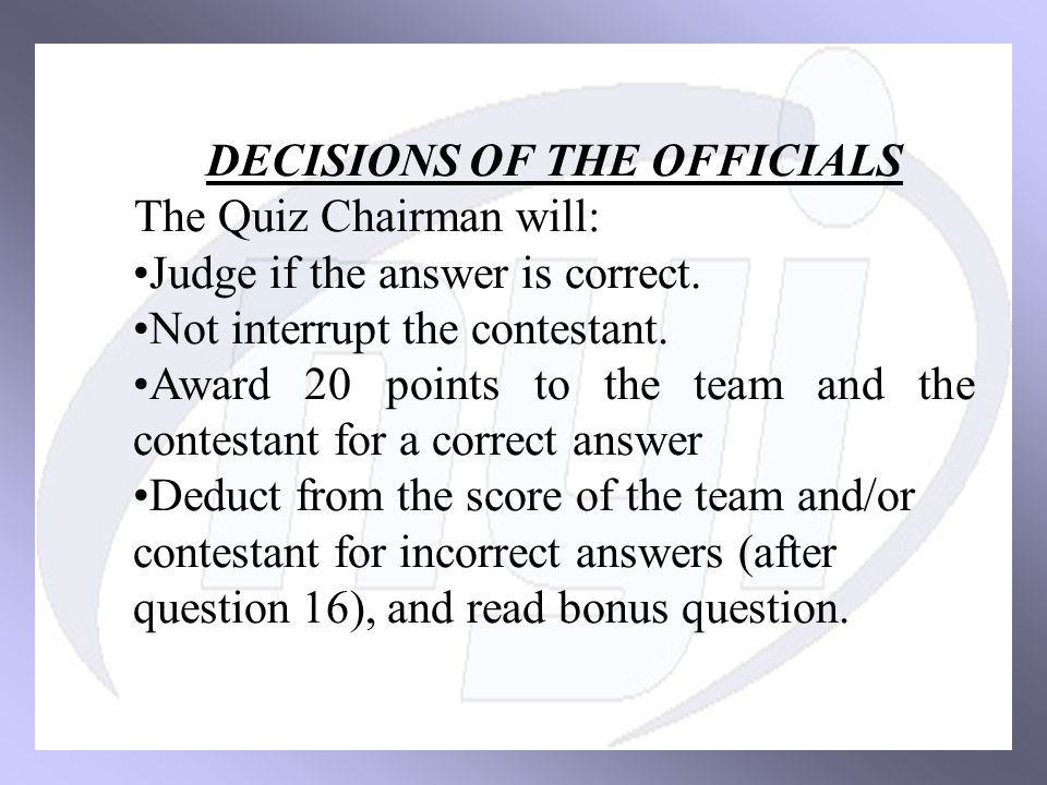DECISIONS OF THE OFFICIALS The Quiz Chairman will: Judge if the answer is correct.