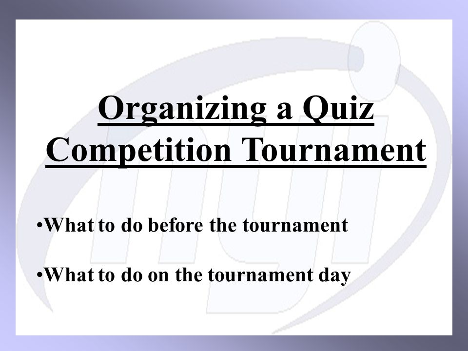 Organizing a Quiz Competition Tournament What to do before the tournament What to do on the tournament day