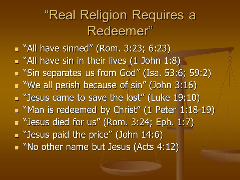 Real Religion Requires Repentance Repent or Perish (Luke 13:3) Repent or Perish (Luke 13:3) Repentance must be preached (Luke 24:47) Repentance must be preached (Luke 24:47) What must we do? (Acts 2:38) What must we do? (Acts 2:38) Apostles preached it (Mark 16:16; Luke 24:47) Apostles preached it (Mark 16:16; Luke 24:47) Jesus died for us (2 Cor.