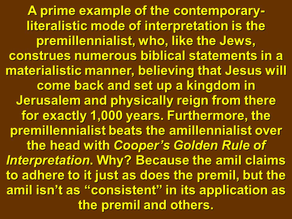 A prime example of the contemporary- literalistic mode of interpretation is the premillennialist, who, like the Jews, construes numerous biblical stat