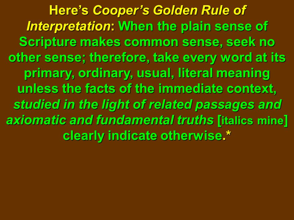 Here's Cooper's Golden Rule of Interpretation: When the plain sense of Scripture makes common sense, seek no other sense; therefore, take every word a