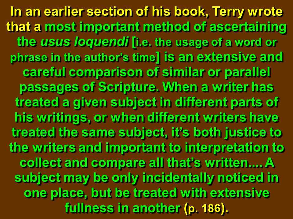 In an earlier section of his book, Terry wrote that a most important method of ascertaining the usus loquendi [ i.e. the usage of a word or phrase in