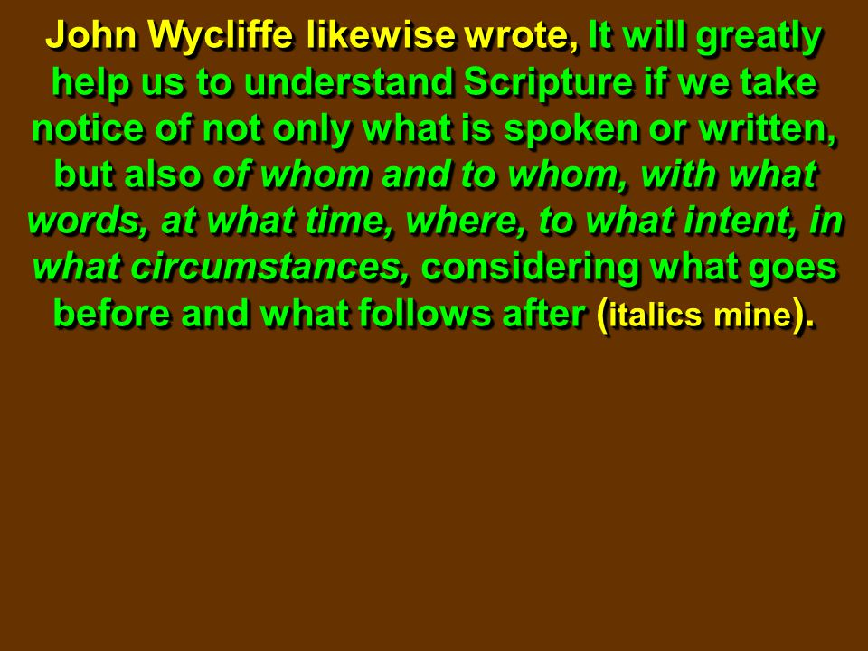 John Wycliffe likewise wrote, It will greatly help us to understand Scripture if we take notice of not only what is spoken or written, but also of who