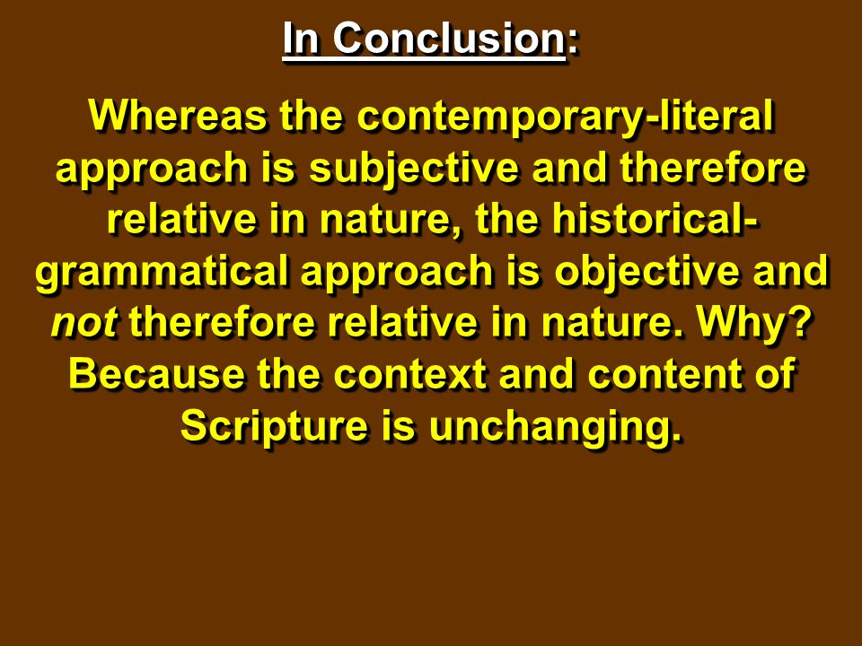 In Conclusion: Whereas the contemporary-literal approach is subjective and therefore relative in nature, the historical- grammatical approach is objec