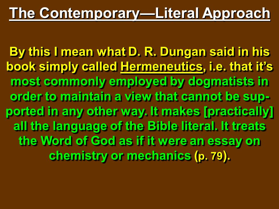 The Contemporary—Literal Approach By this I mean what D. R. Dungan said in his book simply called Hermeneutics, i.e. that it's most commonly employed