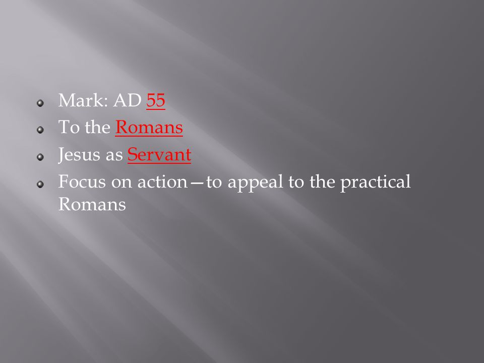 Mark: AD 55 To the Romans Jesus as Servant Focus on action—to appeal to the practical Romans
