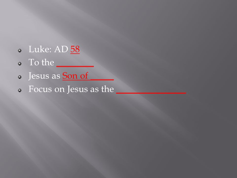 Luke: AD 58 To the ________ Jesus as Son of _____ Focus on Jesus as the _______________