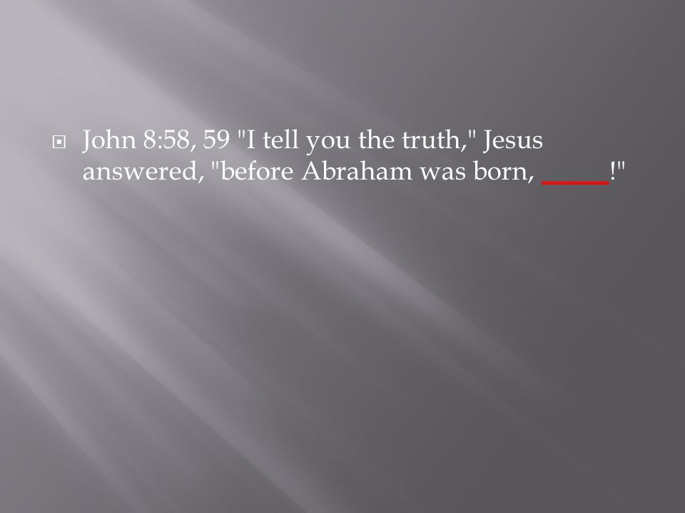  John 8:58, 59 I tell you the truth, Jesus answered, before Abraham was born, _____!
