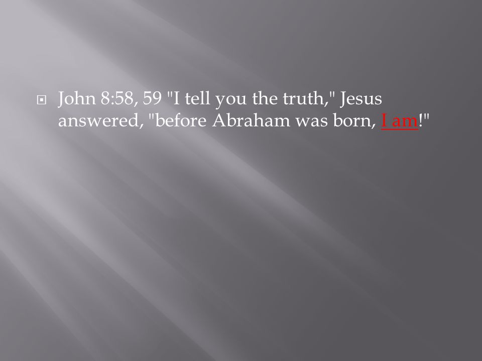  John 8:58, 59 I tell you the truth, Jesus answered, before Abraham was born, I am!