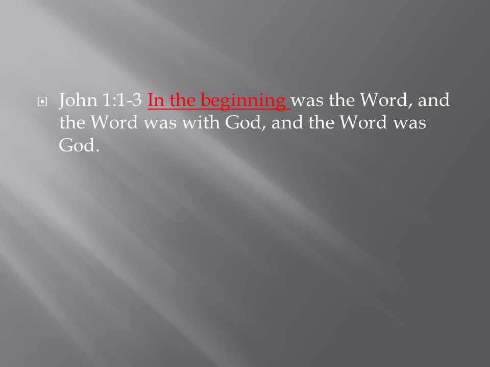  John 1:1-3 In the beginning was the Word, and the Word was with God, and the Word was God.