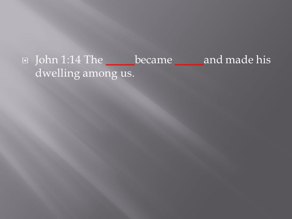  John 1:14 The _____became _____and made his dwelling among us.