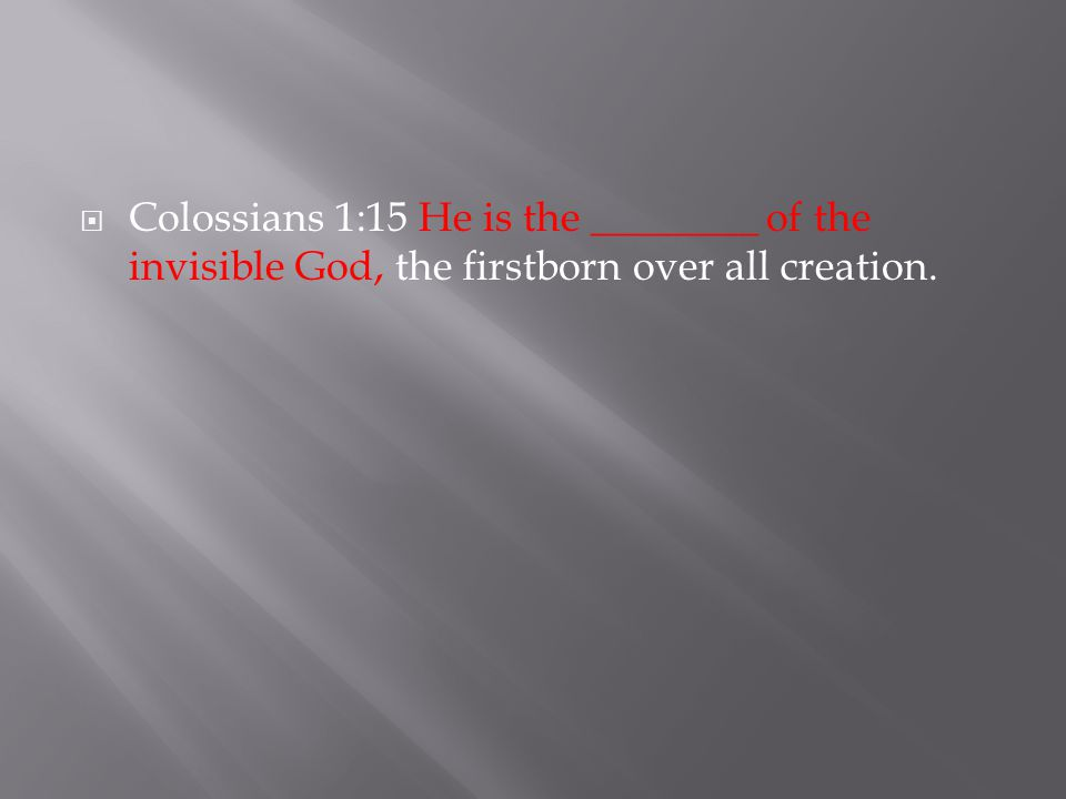  Colossians 1:15 He is the ________ of the invisible God, the firstborn over all creation.