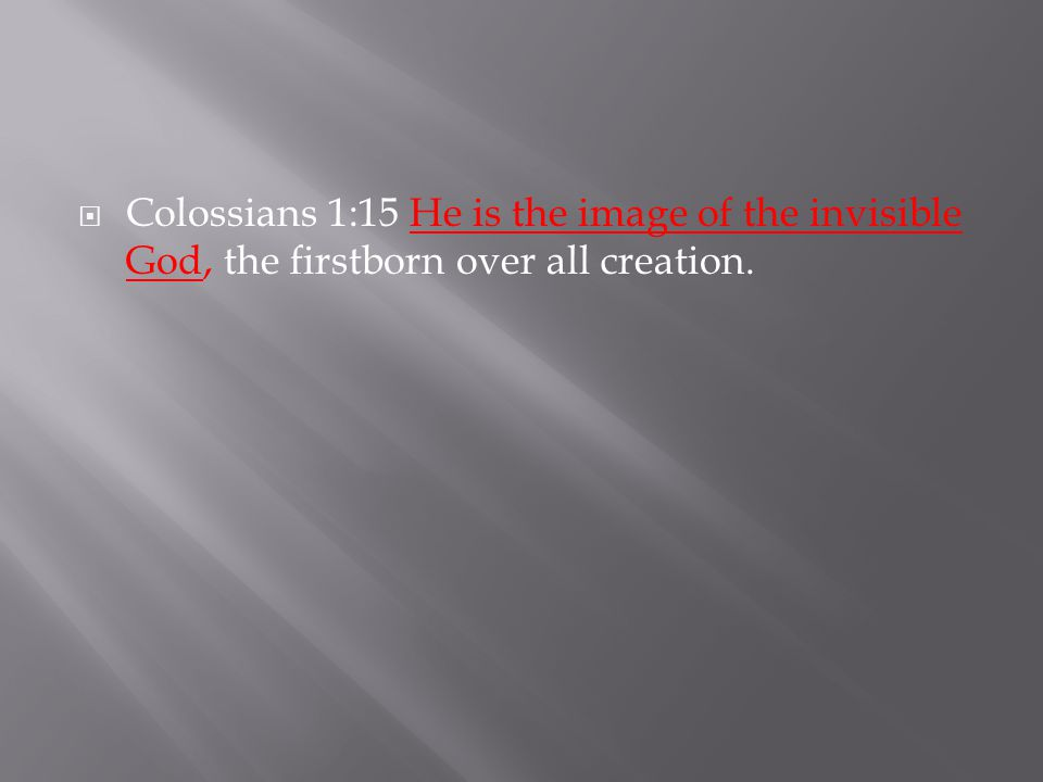  Colossians 1:15 He is the image of the invisible God, the firstborn over all creation.