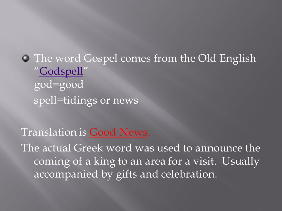 The word Gospel comes from the Old English Godspell god=goodGodspell spell=tidings or news Translation is Good News.