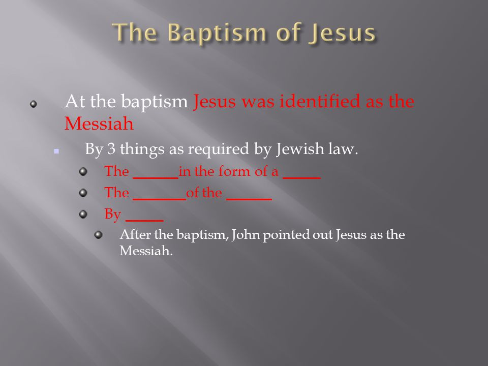 At the baptism Jesus was identified as the Messiah By 3 things as required by Jewish law.