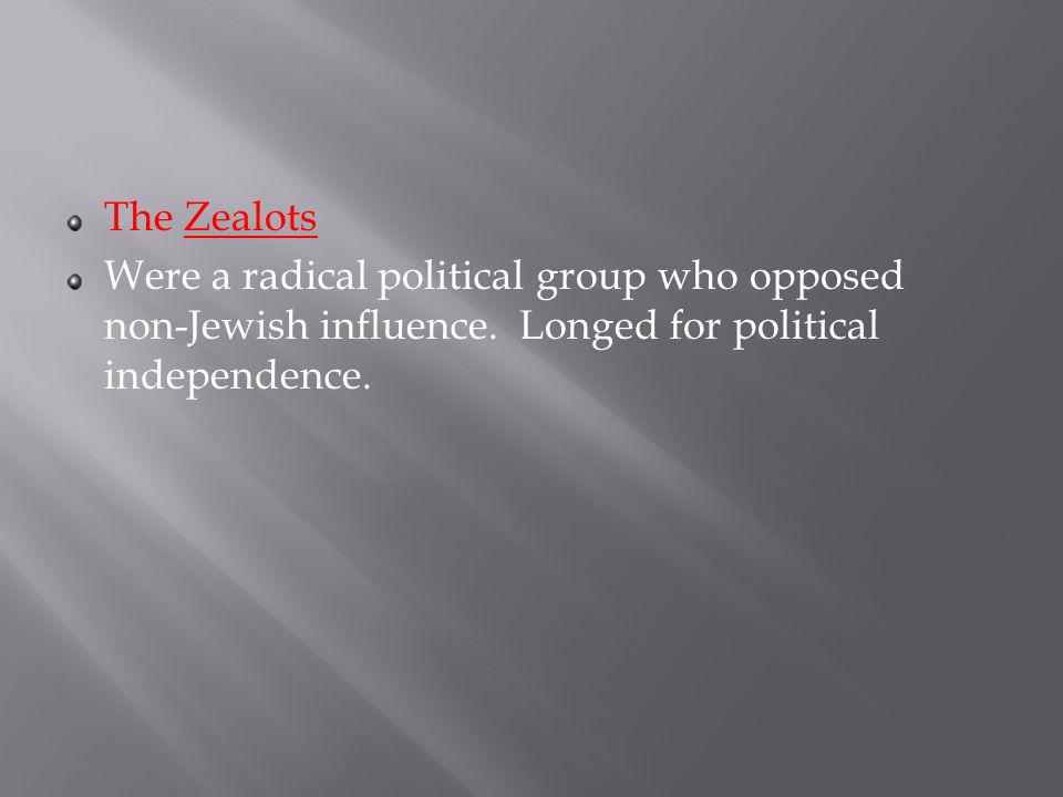 The Zealots Were a radical political group who opposed non-Jewish influence.