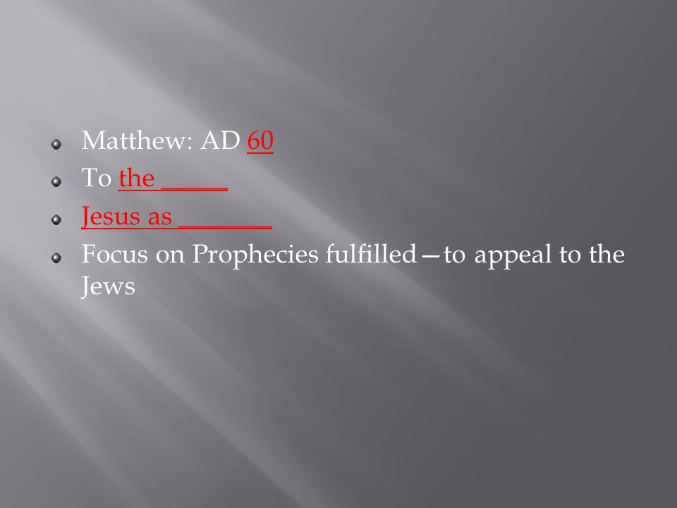 Matthew: AD 60 To the _____ Jesus as _______ Focus on Prophecies fulfilled—to appeal to the Jews