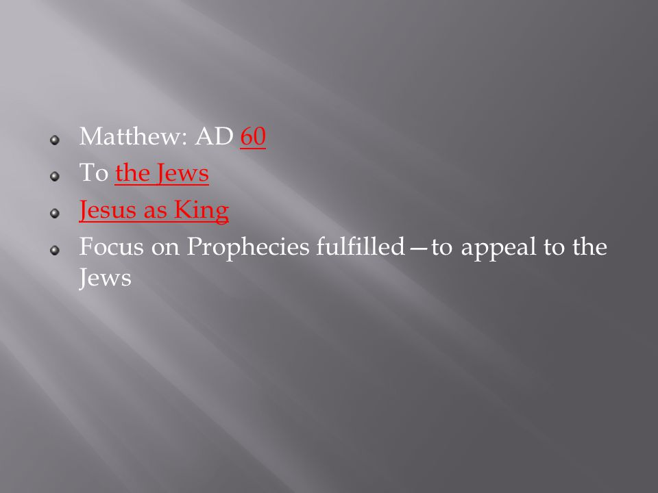 Matthew: AD 60 To the Jews Jesus as King Focus on Prophecies fulfilled—to appeal to the Jews