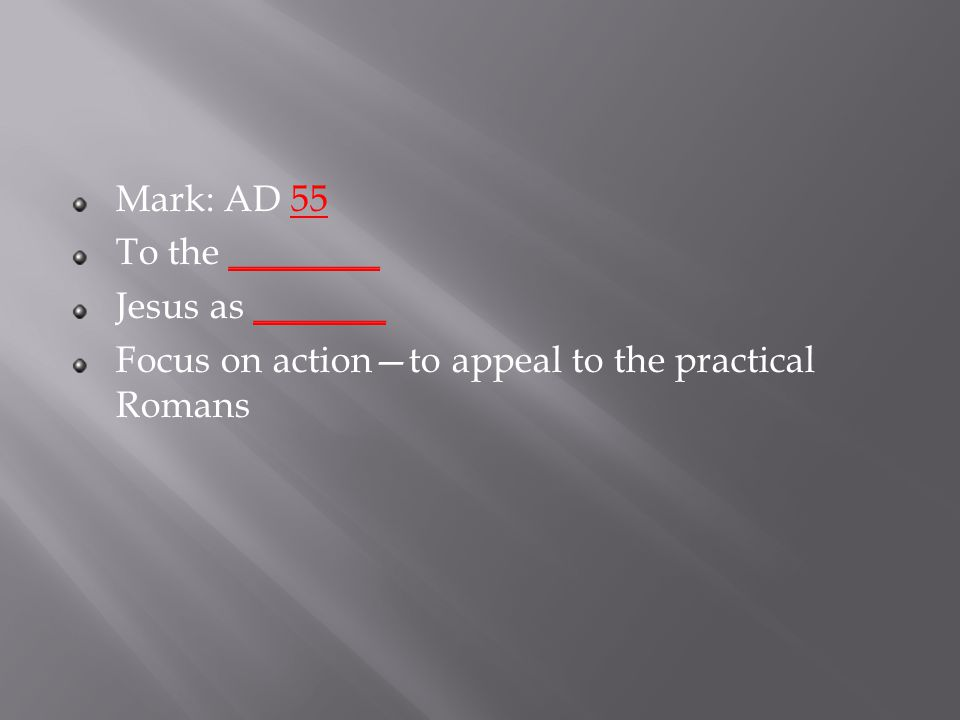Mark: AD 55 To the ________ Jesus as _______ Focus on action—to appeal to the practical Romans