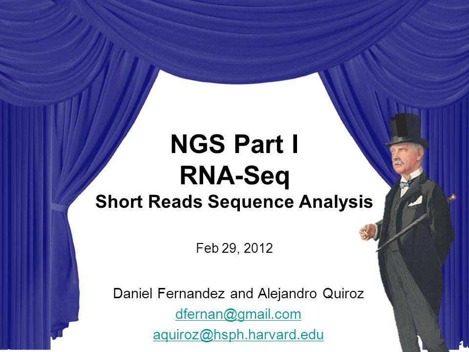 STAT115 STAT225 BIST512 BIO298 - Intro to Computational Biology NGS Part I RNA-Seq Short Reads Sequence Analysis Feb 29, 2012 Daniel Fernandez and Alejandro Quiroz dfernan@gmail.com aquiroz@hsph.harvard.edu 1