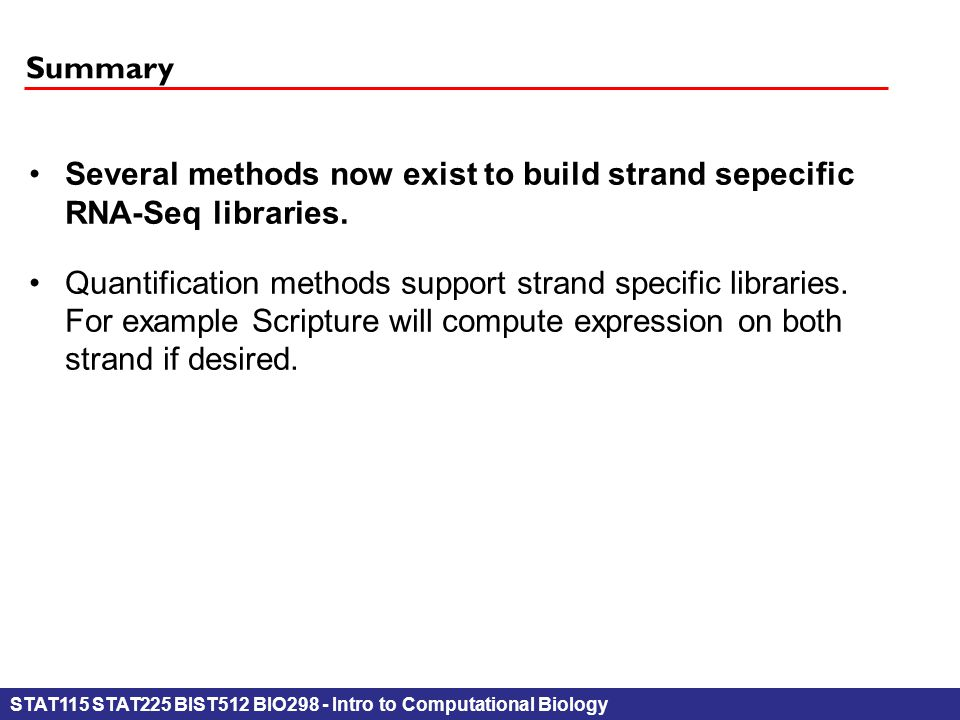 STAT115 STAT225 BIST512 BIO298 - Intro to Computational Biology Summary Several methods now exist to build strand sepecificRNA-Seq libraries.