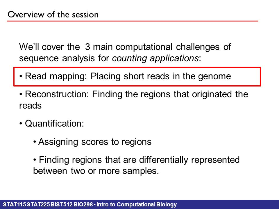 STAT115 STAT225 BIST512 BIO298 - Intro to Computational Biology Overview of the session We'll cover the 3 main computational challenges of sequence analysis for counting applications: Read mapping: Placing short reads in the genome Reconstruction: Finding the regions that originated the reads Quantification: Assigning scores to regions Finding regions that are differentially represented between two or more samples.