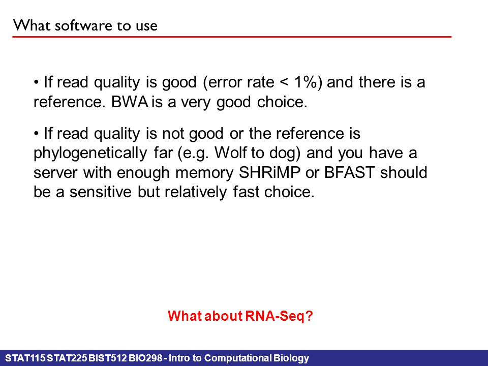 STAT115 STAT225 BIST512 BIO298 - Intro to Computational Biology What software to use If read quality is good (error rate < 1%) and there is a referenc