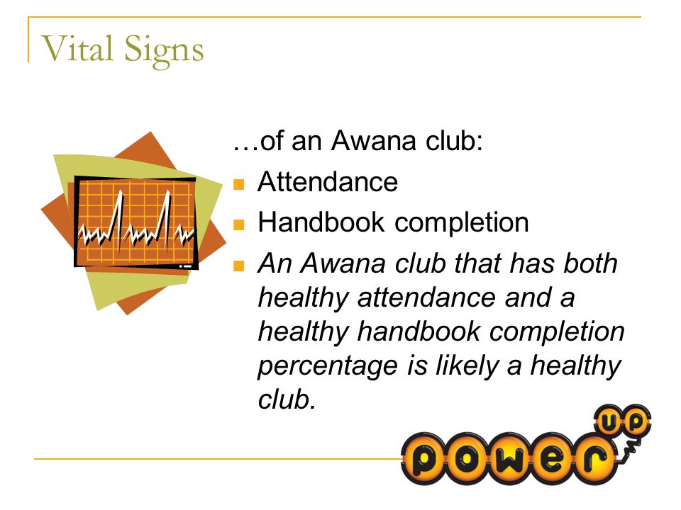 Vital Signs …of an Awana club: Attendance Handbook completion An Awana club that has both healthy attendance and a healthy handbook completion percentage is likely a healthy club.