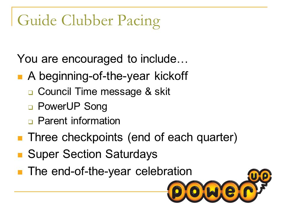 Guide Clubber Pacing You are encouraged to include… A beginning-of-the-year kickoff  Council Time message & skit  PowerUP Song  Parent information Three checkpoints (end of each quarter) Super Section Saturdays The end-of-the-year celebration