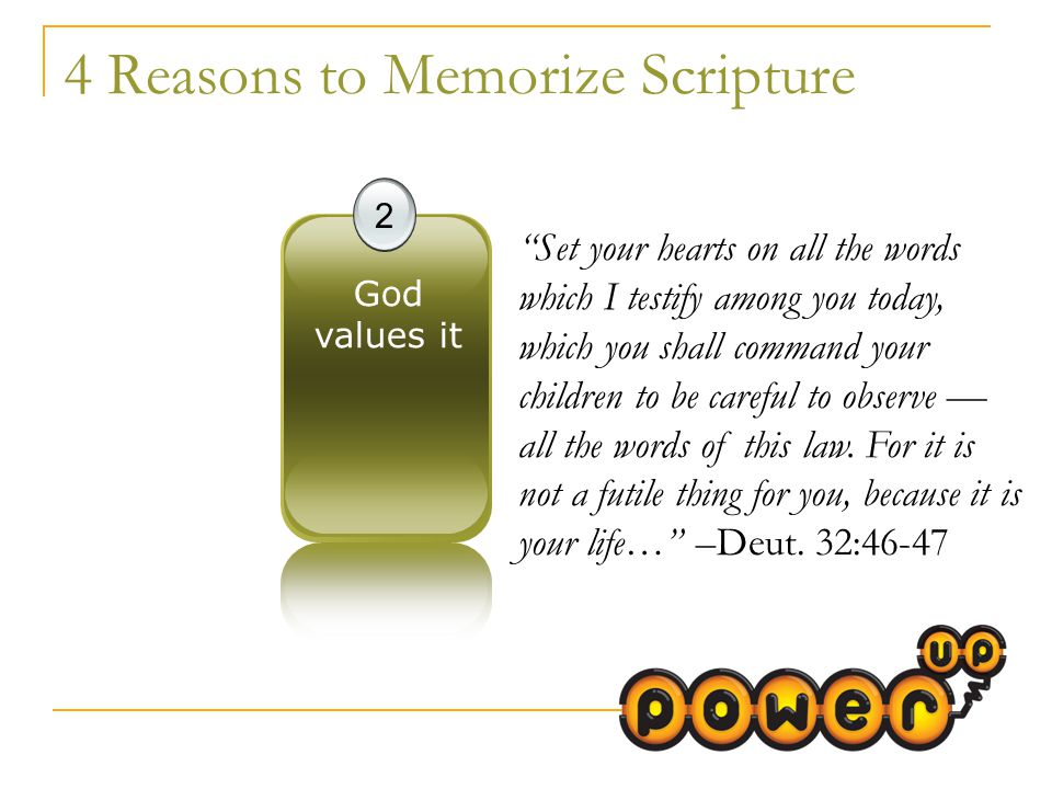 4 Reasons to Memorize Scripture 2 God values it Set your hearts on all the words which I testify among you today, which you shall command your children to be careful to observe — all the words of this law.
