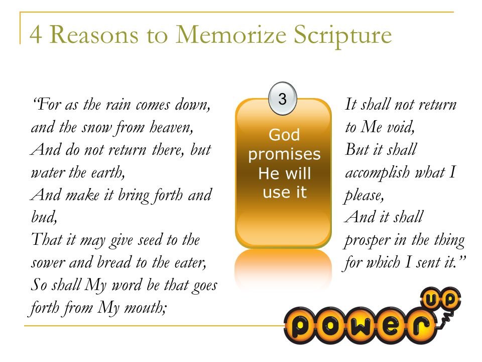 4 Reasons to Memorize Scripture 3 God promises He will use it For as the rain comes down, and the snow from heaven, And do not return there, but water the earth, And make it bring forth and bud, That it may give seed to the sower and bread to the eater, So shall My word be that goes forth from My mouth; It shall not return to Me void, But it shall accomplish what I please, And it shall prosper in the thing for which I sent it.
