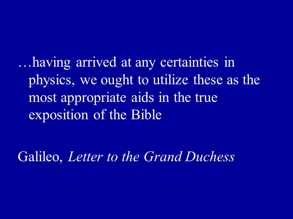 …having arrived at any certainties in physics, we ought to utilize these as the most appropriate aids in the true exposition of the Bible Galileo, Letter to the Grand Duchess