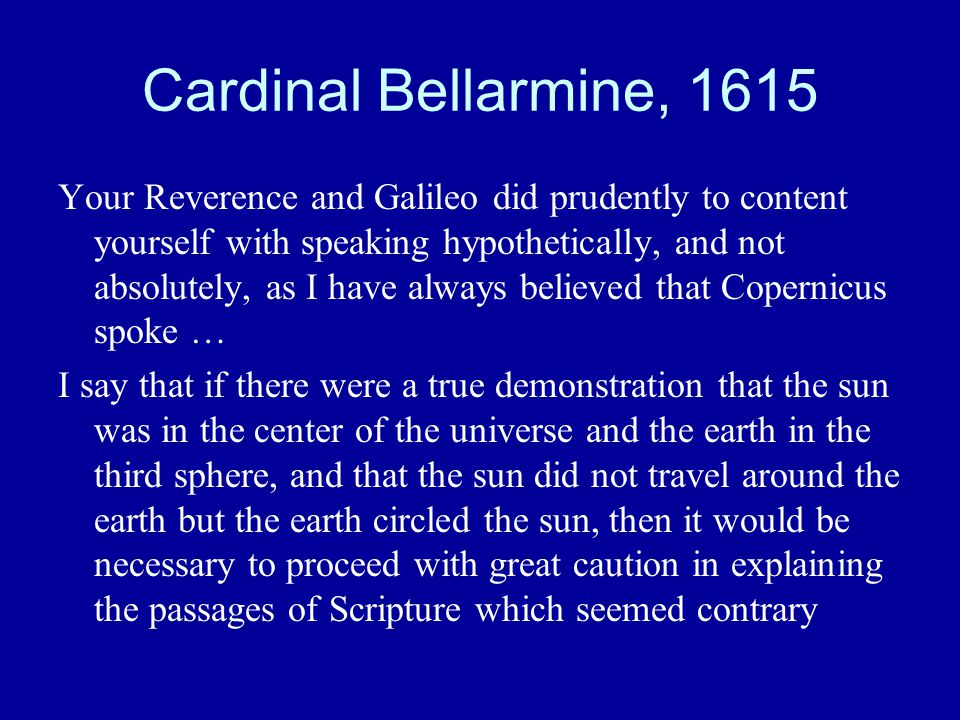 Cardinal Bellarmine, 1615 Your Reverence and Galileo did prudently to content yourself with speaking hypothetically, and not absolutely, as I have always believed that Copernicus spoke … I say that if there were a true demonstration that the sun was in the center of the universe and the earth in the third sphere, and that the sun did not travel around the earth but the earth circled the sun, then it would be necessary to proceed with great caution in explaining the passages of Scripture which seemed contrary