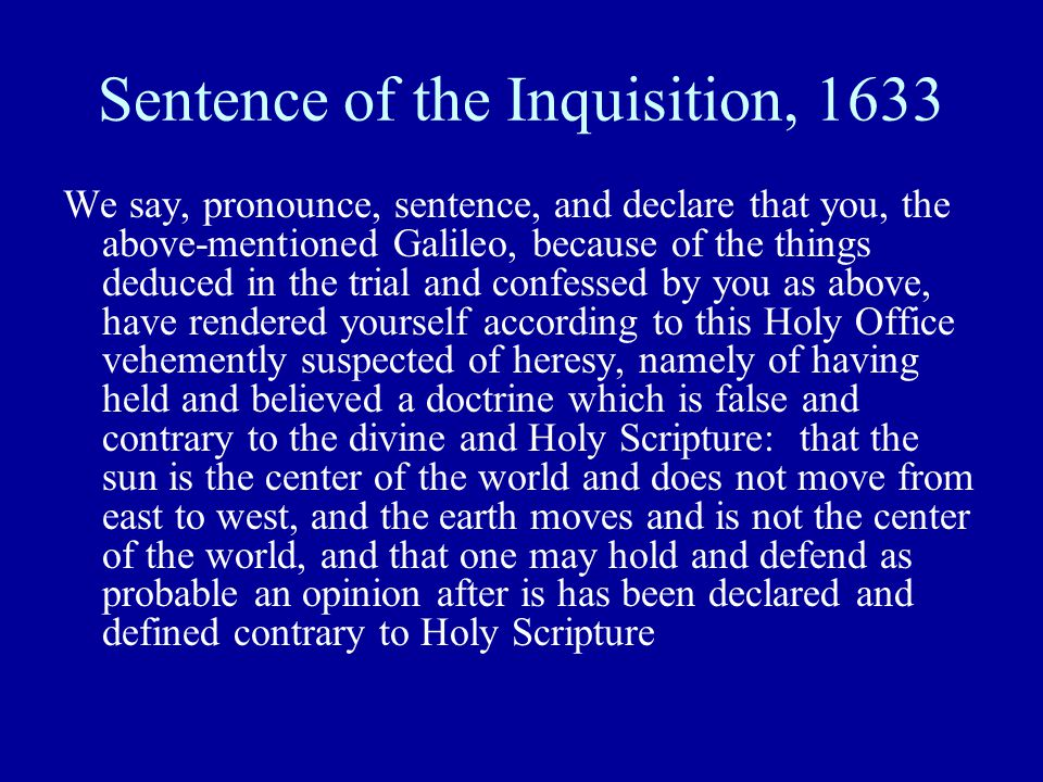 Sentence of the Inquisition, 1633 We say, pronounce, sentence, and declare that you, the above-mentioned Galileo, because of the things deduced in the trial and confessed by you as above, have rendered yourself according to this Holy Office vehemently suspected of heresy, namely of having held and believed a doctrine which is false and contrary to the divine and Holy Scripture: that the sun is the center of the world and does not move from east to west, and the earth moves and is not the center of the world, and that one may hold and defend as probable an opinion after is has been declared and defined contrary to Holy Scripture