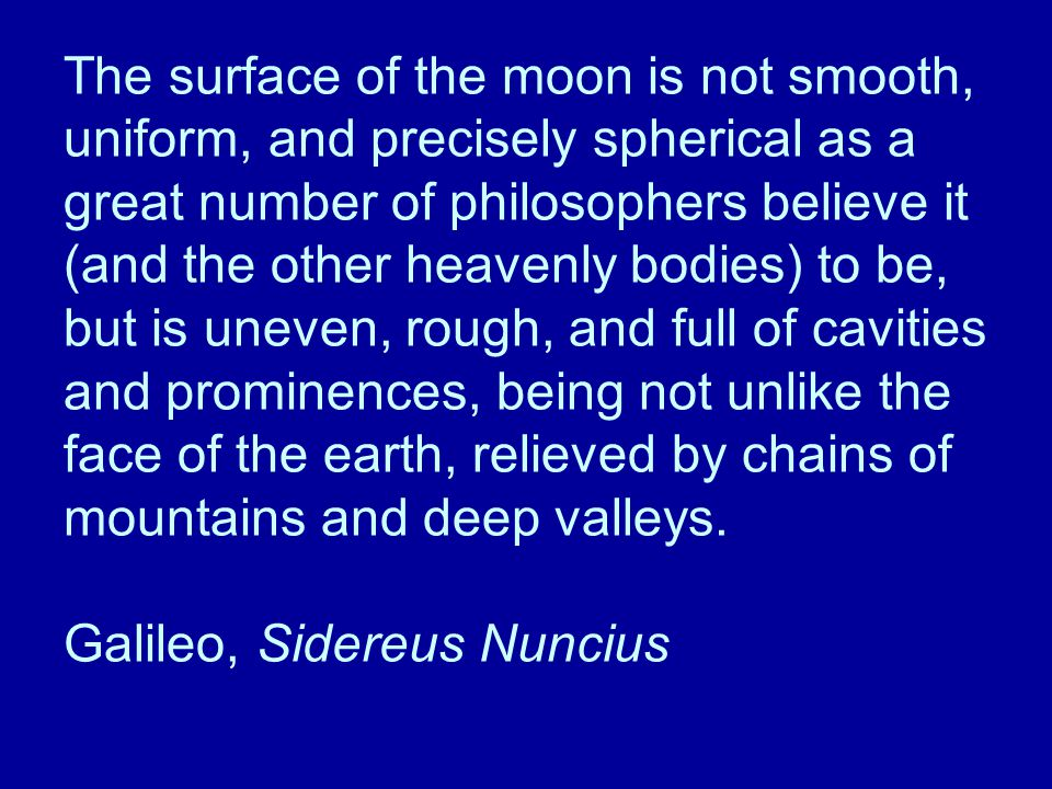 The surface of the moon is not smooth, uniform, and precisely spherical as a great number of philosophers believe it (and the other heavenly bodies) to be, but is uneven, rough, and full of cavities and prominences, being not unlike the face of the earth, relieved by chains of mountains and deep valleys.