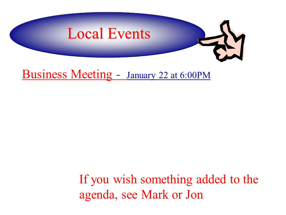 Local Events Business Meeting - January 22 at 6:00PM If you wish something added to the agenda, see Mark or Jon
