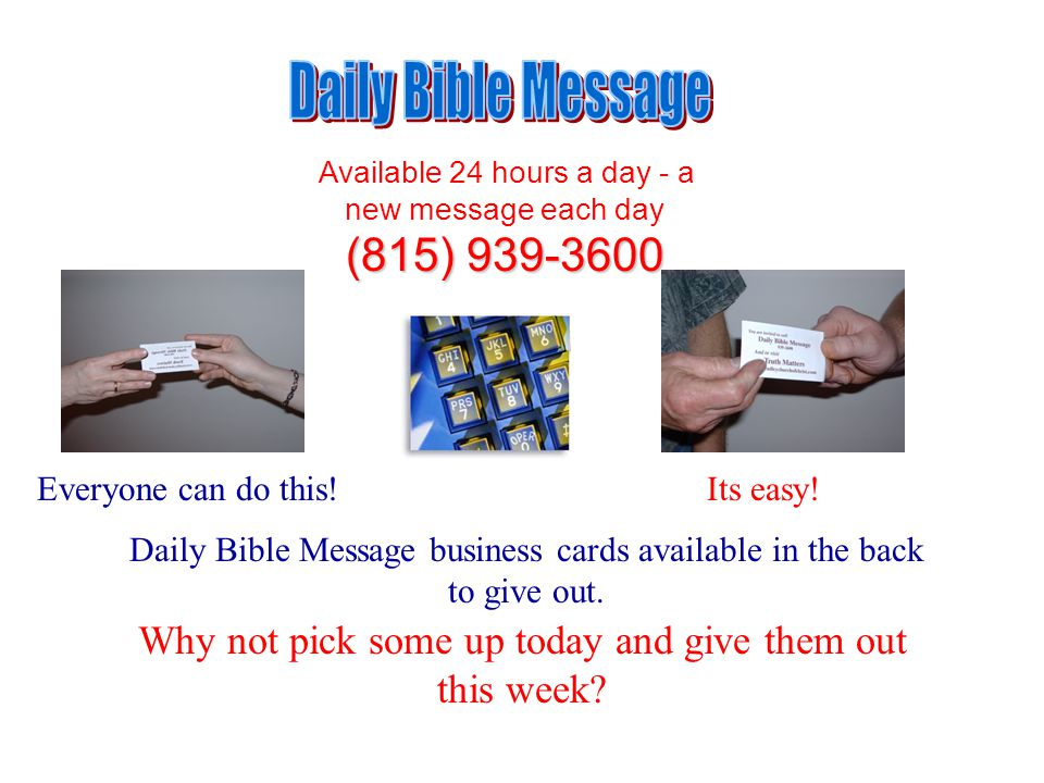 Available 24 hours a day - a new message each day (815) 939-3600 Daily Bible Message business cards available in the back to give out.