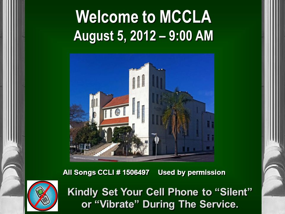 Welcome to MCCLA August 5, 2012 – 9:00 AM All Songs CCLI # 1506497 Used by permission Kindly Set Your Cell Phone to Silent or Vibrate During The Service.