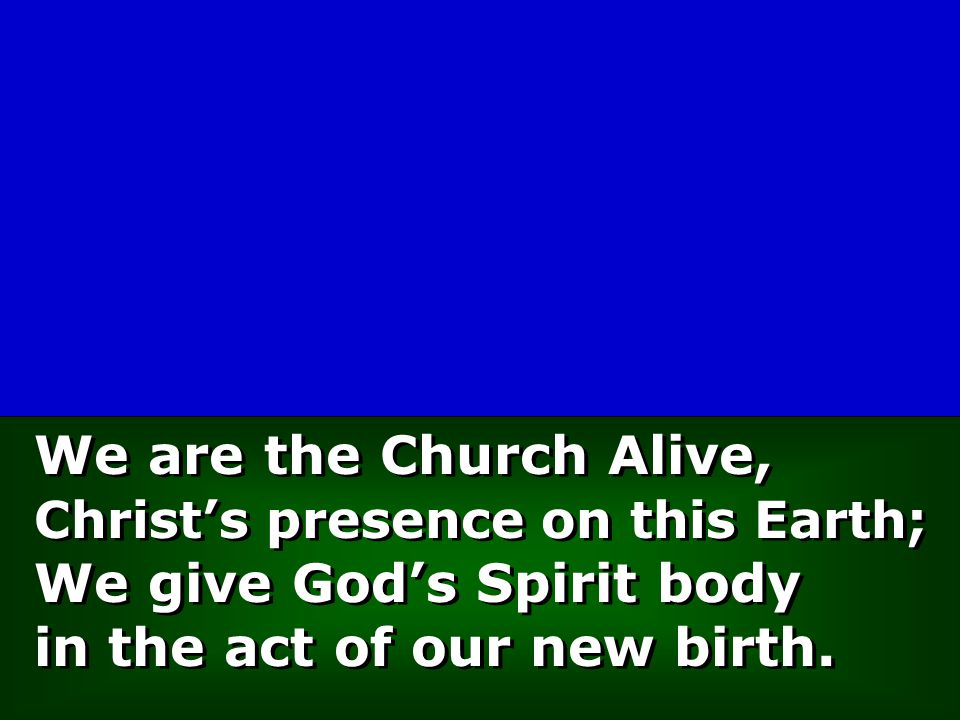 We are the Church Alive, Christ's presence on this Earth; We give God's Spirit body in the act of our new birth.